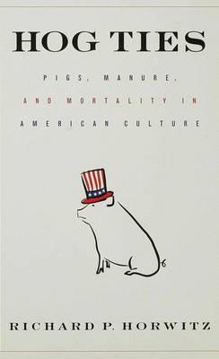 Hog Ties: Pigs, Manure and Mortality in American Culture (Hardback)