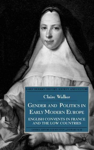 Gender and Politics in Early Modern Europe: English Convents in France and the Low Countries - Early Modern History: Society and Culture (Hardback)
