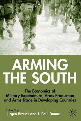 Arming the South: The Economics of Military Expenditure, Arms Production and Arms Trade in Developing Countries (Hardback)