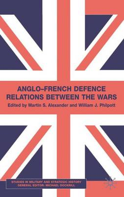 Anglo-French Defence Relations Between the Wars - Studies in Military and Strategic History (Hardback)