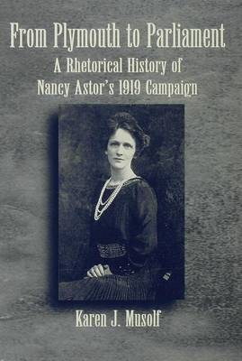From Plymouth to Parliament: A Rhetorical History to Nancy Astor's 1919 Campaign (Hardback)