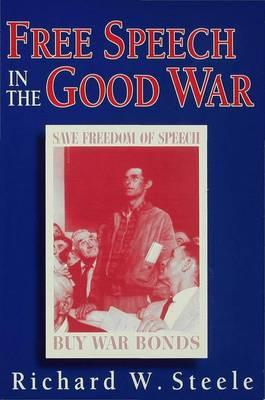 Free Speech in the Good War: World War II and the Test of a Free Speech Ideal (Hardback)