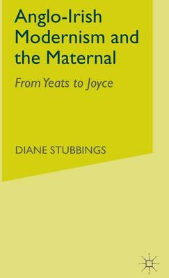 Anglo-Irish Modernism and the Maternal: From Yeats to Joyce (Hardback)