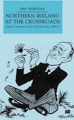 Northern Ireland at the Crossroads: Ulster Unionism in the O'Neill Years, 1960-69 (Hardback)