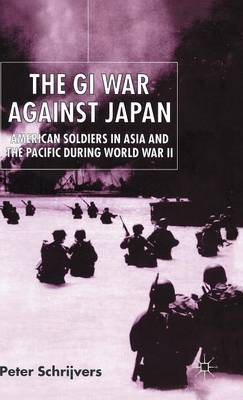 The GI War Against Japan: American Soldiers in Asia and the Pacific During World War II (Hardback)