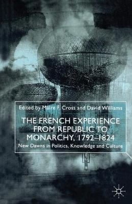 The French Experience from Republic to Monarchy, 1792-1824: New Dawns in Politics, Knowledge and Culture (Hardback)