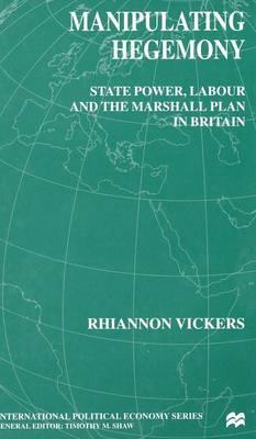 Manipulating Hegemony: State Power, Labour and the Marshall Plan in Britain - International Political Economy Series (Hardback)