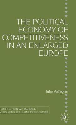 The Political Economy of Competitiveness in an Enlarged Europe - Studies in Economic Transition (Hardback)