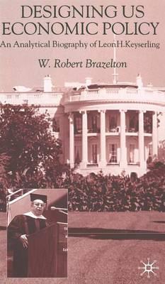 Designing US Economic Policy: An Analytical Biography of Leon H. Keyserling (Hardback)