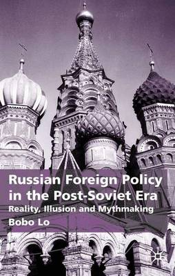 Russian Foreign Policy in the Post-Soviet Era: Reality, Illusion and Mythmaking (Hardback)