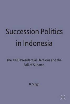 Succession Politics in Indonesia: The 1998 Presidential Elections and the Fall of Suharto (Hardback)