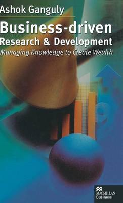Business-Driven Research & Development: Managing Knowledge to Create Wealth (Hardback)