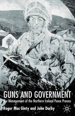 Guns and Government: The Management of the Northern Ireland Peace Process - Ethnic and Intercommunity Conflict (Hardback)