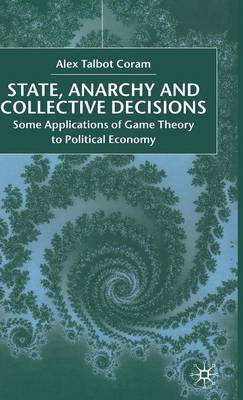 State, Anarchy, Collective Decisions: Some Applications of Game Theory to Political Economy (Hardback)