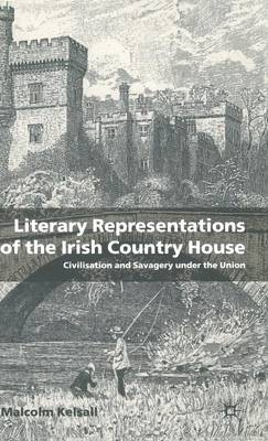 Literary Representations of the Irish Country House: Civilisation and Savagery Under the Union (Hardback)