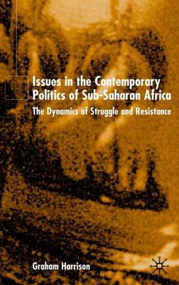 Issues in the Contemporary Politics of Sub-Saharan Africa: The Dynamics of Struggle and Resistance (Hardback)