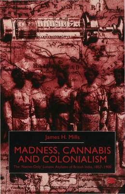 Madness, Cannabis and Colonialism: The 'Native Only' Lunatic Asylums of British India 1857-1900 (Hardback)