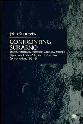 Confronting Sukarno: British, American, Australian and New Zealand Diplomacy in the Malaysian-Indonesian Confrontation, 1961-5 (Hardback)