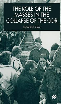 The Role of the Masses in the Collapse of the GDR - New Perspectives in German Political Studies (Hardback)