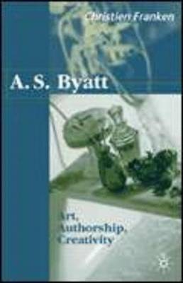 A.S.Byatt: Art, Authorship, Creativity: Art, Authorship and Creativity (Hardback)