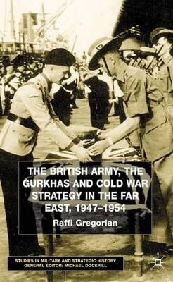 The British Army, the Gurkhas and Cold War Strategy in the Far East, 1947-1954 - Studies in Military and Strategic History (Hardback)