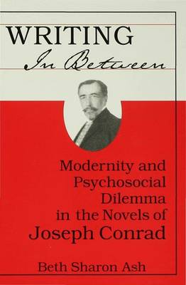 Writing in Between: Modernity and Psychological Dilemma in the Novels of Joseph Conrad (Hardback)