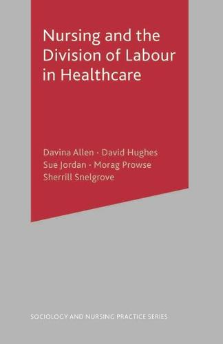 Nursing and the Division of Labour in Healthcare - Sociology and Nursing Practice (Paperback)