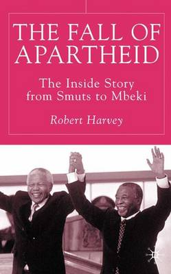 The Fall of Apartheid: The Inside Story from Smuts to Mbeki (Hardback)