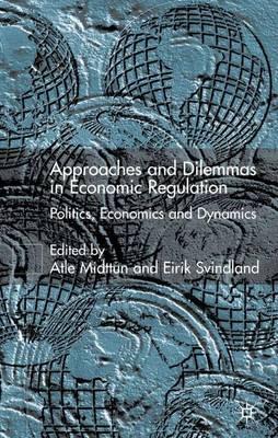Approaches and Dilemmas in Economic Regulation: Politics, Economics and Dynamics (Hardback)