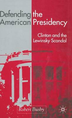 Defending the American Presidency: Clinton and the Lewinsky Scandal (Hardback)