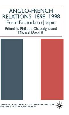 Anglo-French Relations 1898 - 1998: From Fashoda to Jospin - Studies in Military and Strategic History (Hardback)