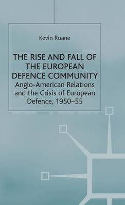 The Rise and Fall of the European Defence Community: Anglo-American Relations and the Crisis of European Defence, 1950-55 - Cold War History (Hardback)