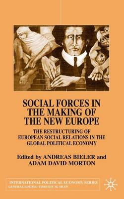 Social Forces in the Making of the New Europe: The Restructuring of European Social Relations in the Global Political Economy - International Political Economy Series (Hardback)