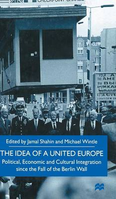 The Idea of a United Europe: Political, Economic and Cultural Integration since the Fall of the Berlin Wall (Hardback)