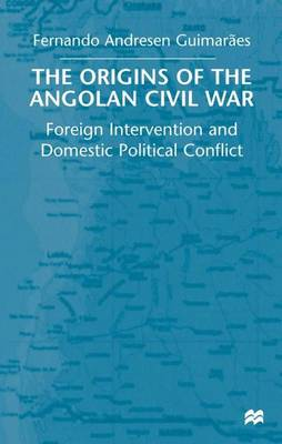 The Origins of the Angolan Civil War: Foreign Intervention and Domestic Political Conflict, 1961-76 (Paperback)