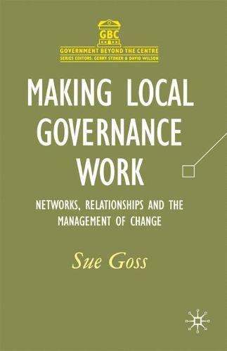 Making Local Governance Work: Networks, Relationships and the Management of Change - Government beyond the Centre (Paperback)