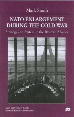Nato Enlargement During the Cold War: Strategy and System in the Western Alliance - Cold War History (Hardback)