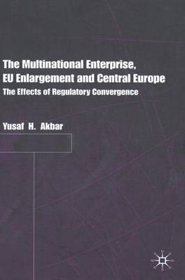 The Multinational Enterprise, EU Enlargement and Central Europe: The Effects of Regulatory Convergence (Hardback)