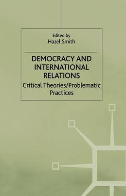 Democracy and International Relations: Critical Theories, Problematic Practices (Paperback)