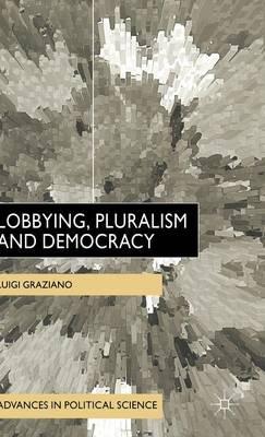 Lobbying, Pluralism and Democracy - Advances in Political Science (Hardback)