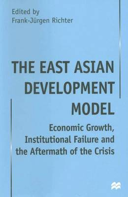 The East Asian Development Model: Economic Growth, Institutional Failure and the Aftermath of the Crisis (Hardback)