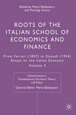 Roots of the Italian School of Economics and Finance: From Ferrara (1857) to Einaudi (1944): Volume 3 - Central Issues in Contemporary Economic Theory and Policy (Hardback)