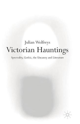 Victorian Hauntings: Spectrality, Gothic, the Uncanny and Literature (Hardback)