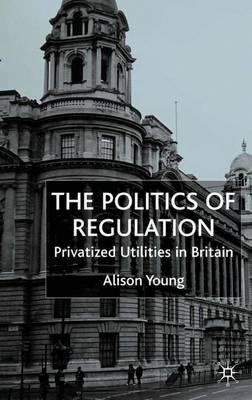 The Politics of Regulation: Privatized Utilities in Britain (Hardback)