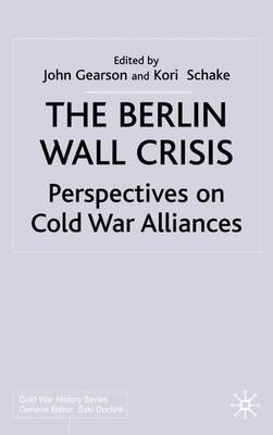 The Berlin Wall Crisis: Perspectives on Cold War Alliances - Cold War History (Hardback)