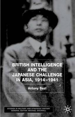 British Intelligence and the Japanese Challenge in Asia, 1914-1941 - Studies in Military and Strategic History (Hardback)