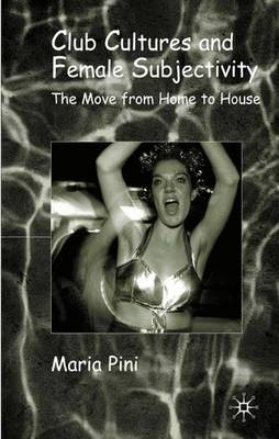 Club Cultures and Female Subjectivity: The Move from Home to House (Hardback)