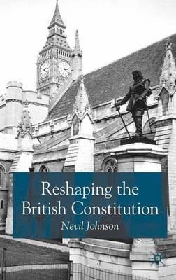 Reshaping the British Constitution: Essays in Political Interpretation (Hardback)