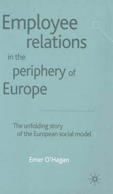 Employee Relations in the Periphery of Europe: The Unfolding Story of the European Social Model (Hardback)