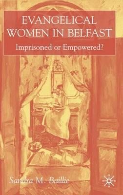 Evangelical Women in Belfast: Imprisoned or Empowered? (Hardback)
